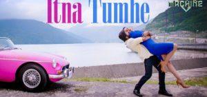 Itna Tumhen Lyrics – Machine   Yasser Desai & Shashaa Tirupati