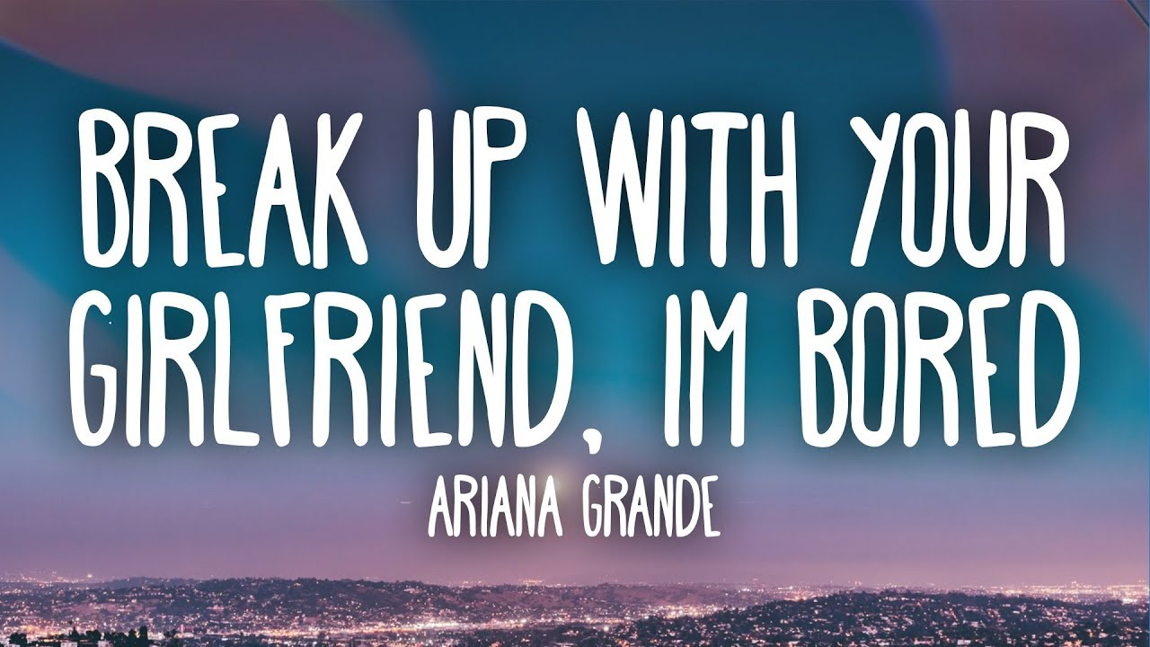 Ariana Grande –  ​Break up with your girlfriend, i'm bored (Lyrics)