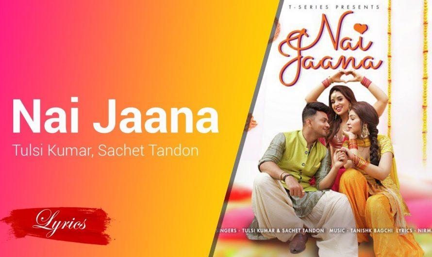 Lyrics Nai Jaana – Tulsi Kumar, Sachet Tandon, Nirmaan, Tanishk Bagchi